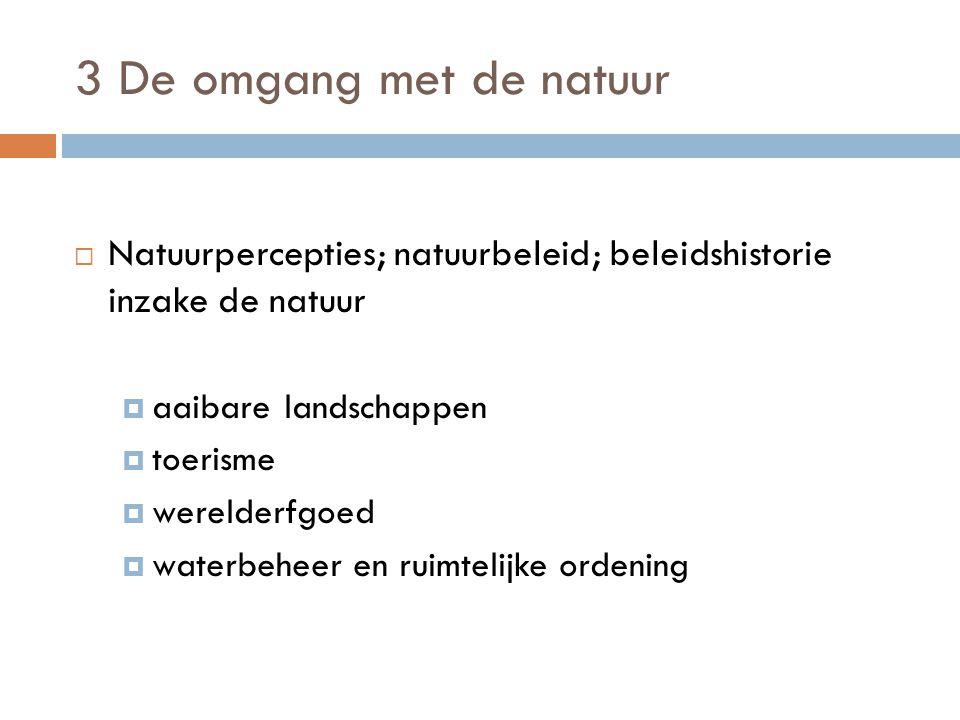 3 De omgang met de natuur  Natuurpercepties; natuurbeleid; beleidshistorie inzake de natuur  aaibare landschappen  toerisme  werelderfgoed  waterbeheer en ruimtelijke ordening
