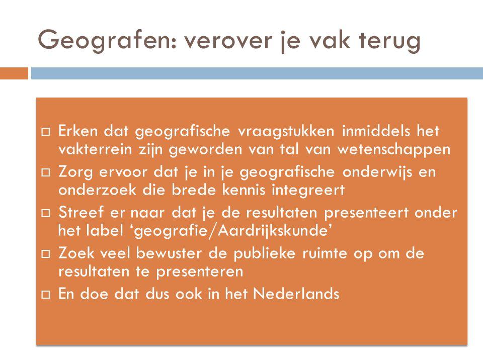 Geografen: verover je vak terug  Erken dat geografische vraagstukken inmiddels het vakterrein zijn geworden van tal van wetenschappen  Zorg ervoor dat je in je geografische onderwijs en onderzoek die brede kennis integreert  Streef er naar dat je de resultaten presenteert onder het label 'geografie/Aardrijkskunde'  Zoek veel bewuster de publieke ruimte op om de resultaten te presenteren  En doe dat dus ook in het Nederlands  Erken dat geografische vraagstukken inmiddels het vakterrein zijn geworden van tal van wetenschappen  Zorg ervoor dat je in je geografische onderwijs en onderzoek die brede kennis integreert  Streef er naar dat je de resultaten presenteert onder het label 'geografie/Aardrijkskunde'  Zoek veel bewuster de publieke ruimte op om de resultaten te presenteren  En doe dat dus ook in het Nederlands