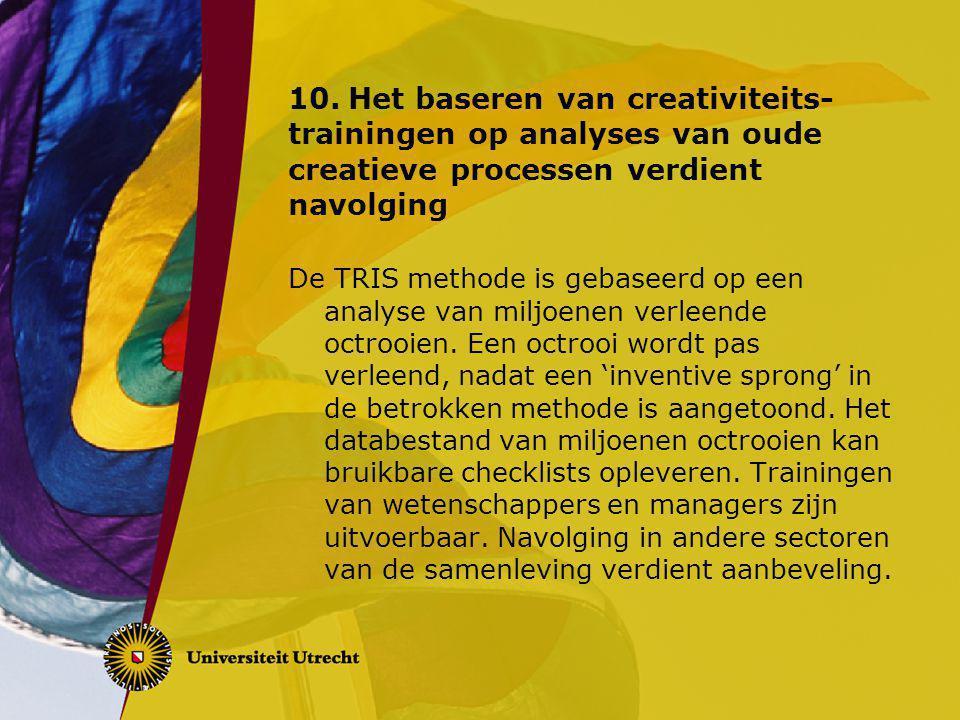 10.Het baseren van creativiteits- trainingen op analyses van oude creatieve processen verdient navolging De TRIS methode is gebaseerd op een analyse van miljoenen verleende octrooien.