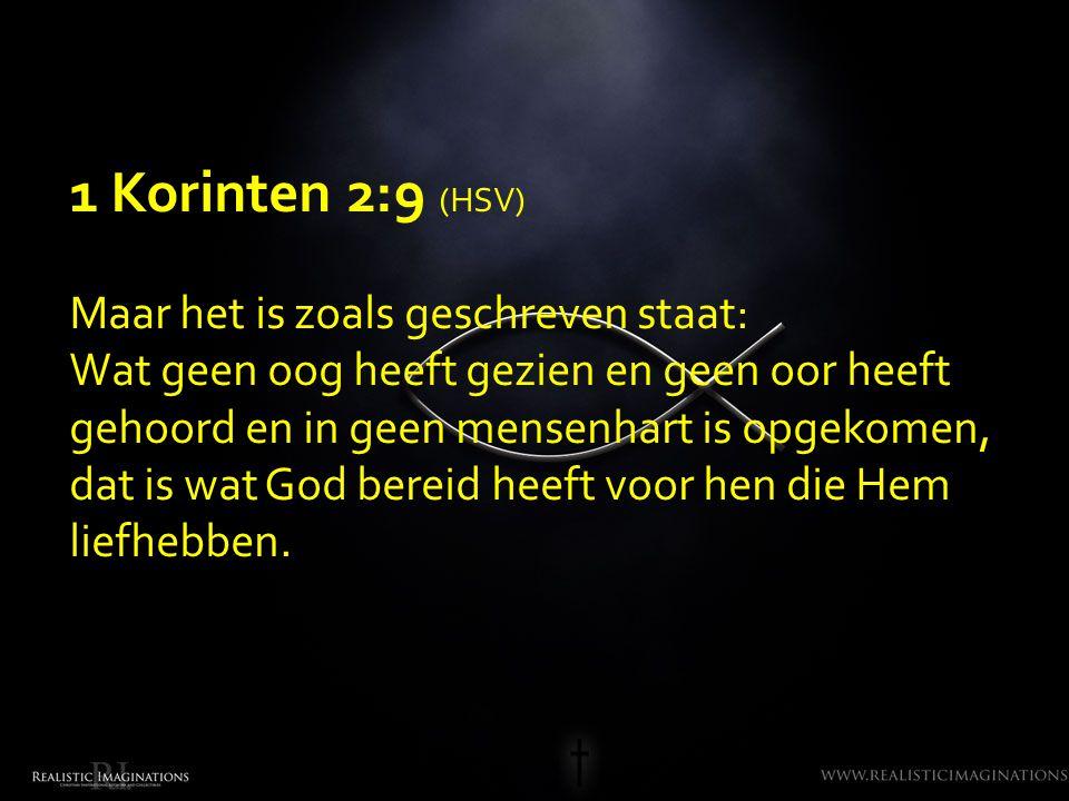 1 Korinten 2:9 (HSV) Maar het is zoals geschreven staat: Wat geen oog heeft gezien en geen oor heeft gehoord en in geen mensenhart is opgekomen, dat is wat God bereid heeft voor hen die Hem liefhebben.
