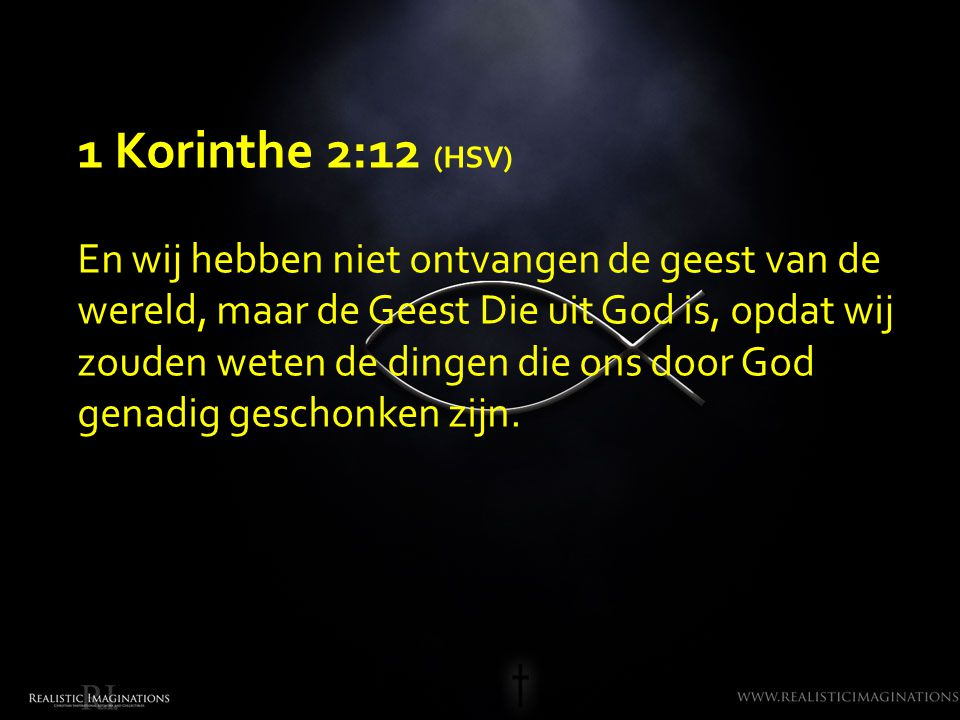 1 Korinthe 2:12 (HSV) En wij hebben niet ontvangen de geest van de wereld, maar de Geest Die uit God is, opdat wij zouden weten de dingen die ons door God genadig geschonken zijn.