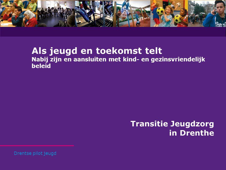Als jeugd en toekomst telt Nabij zijn en aansluiten met kind- en gezinsvriendelijk beleid Transitie Jeugdzorg in Drenthe Drentse pilot jeugd