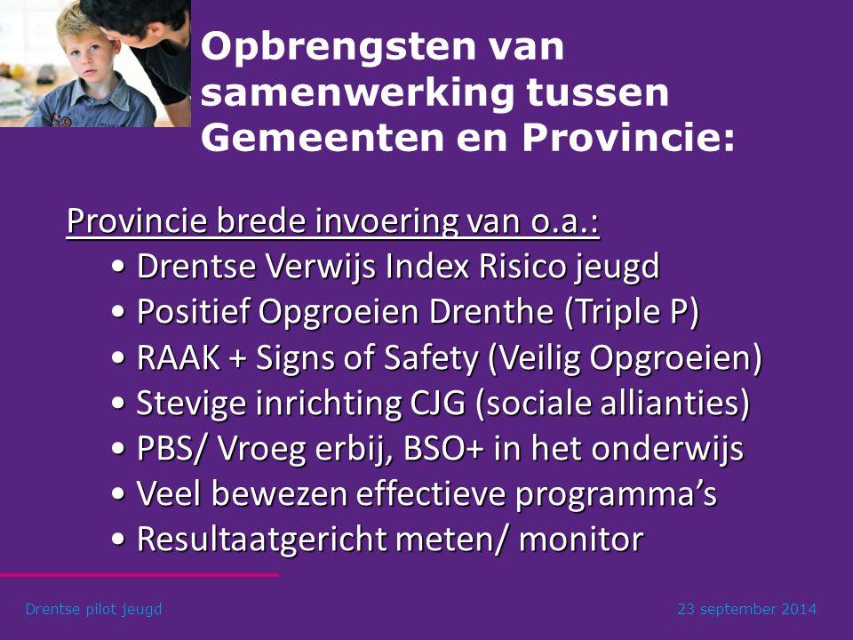Opbrengsten van samenwerking tussen Gemeenten en Provincie: Drentse pilot jeugd23 september 2014 Provincie brede invoering van o.a.: Drentse Verwijs Index Risico jeugd Drentse Verwijs Index Risico jeugd Positief Opgroeien Drenthe (Triple P) Positief Opgroeien Drenthe (Triple P) RAAK + Signs of Safety (Veilig Opgroeien) RAAK + Signs of Safety (Veilig Opgroeien) Stevige inrichting CJG (sociale allianties) Stevige inrichting CJG (sociale allianties) PBS/ Vroeg erbij, BSO+ in het onderwijs PBS/ Vroeg erbij, BSO+ in het onderwijs Veel bewezen effectieve programma's Veel bewezen effectieve programma's Resultaatgericht meten/ monitor Resultaatgericht meten/ monitor