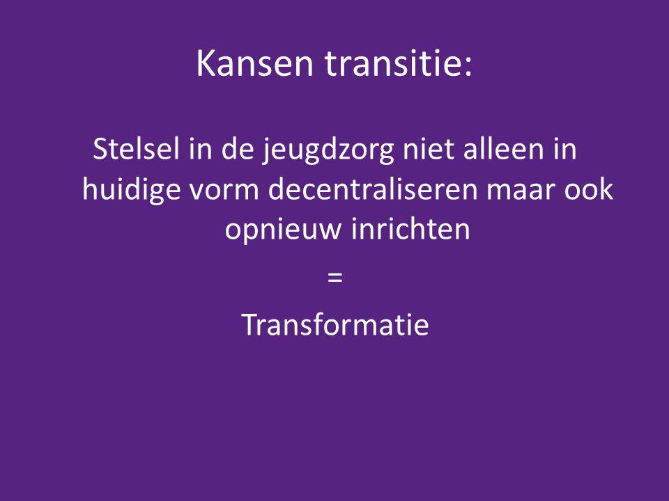 Kansen transitie: Stelsel in de jeugdzorg niet alleen in huidige vorm decentraliseren maar ook opnieuw inrichten = Transformatie