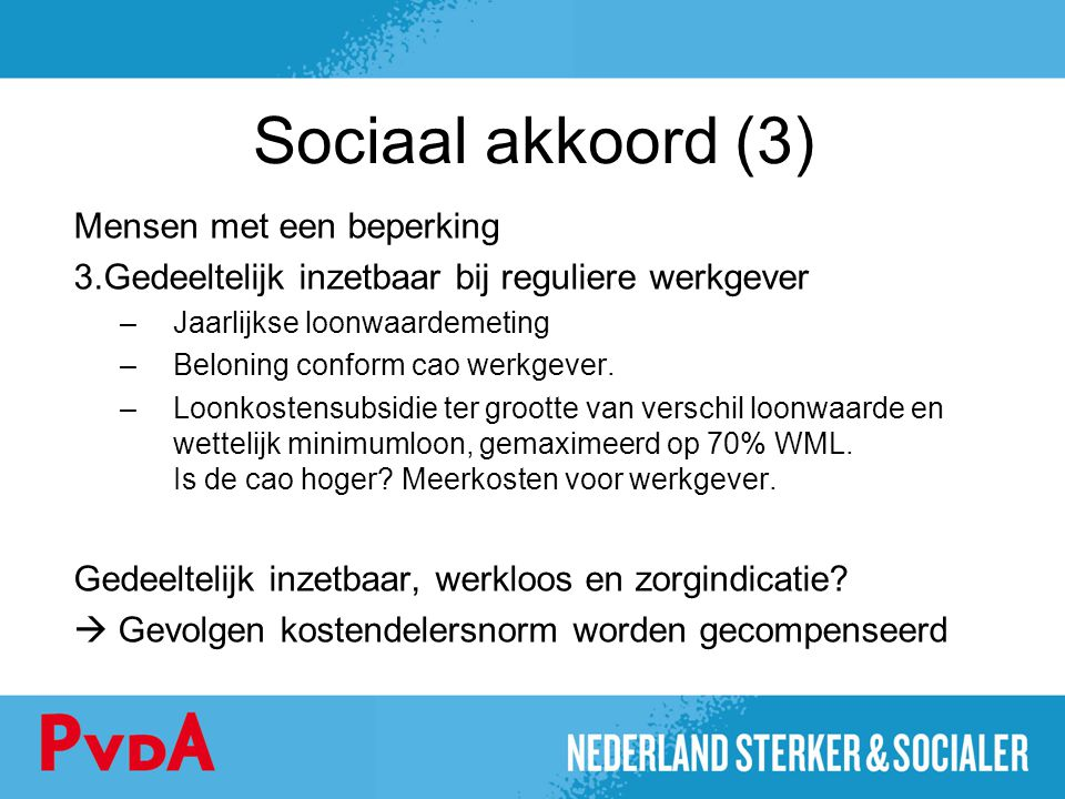 Sociaal akkoord (3) Mensen met een beperking 3.Gedeeltelijk inzetbaar bij reguliere werkgever –Jaarlijkse loonwaardemeting –Beloning conform cao werkg