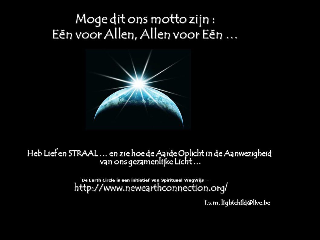 Moge dit ons motto zijn : Eén voor Allen, Allen voor Eén … Heb Lief en STRAAL … en zie hoe de Aarde Oplicht in de Aanwezigheid van ons gezamenlijke Licht … http://www.newearthconnection.org De Earth Circle is een initiatief van Spiritueel WegWijs - http://www.newearthconnection.org / i.s.m.