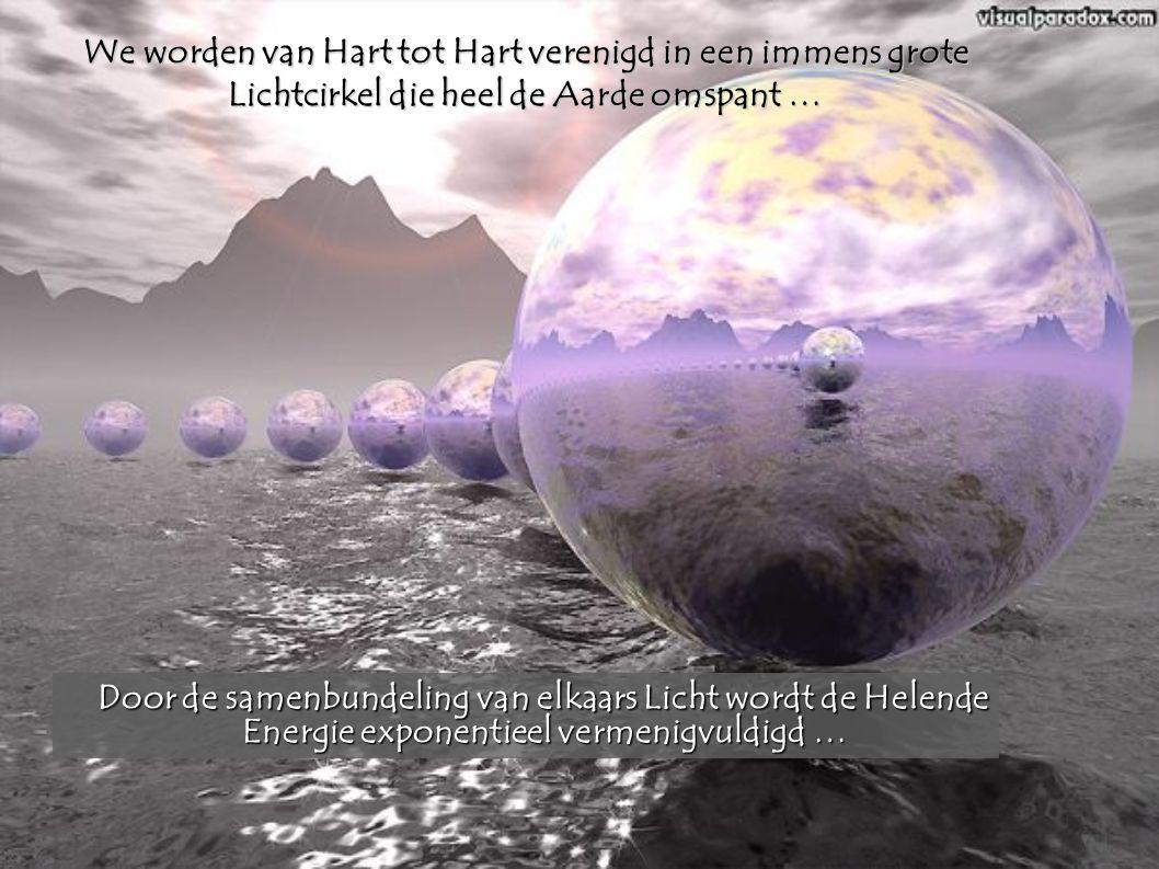 We worden van Hart tot Hart verenigd in een immens grote Lichtcirkel die heel de Aarde omspant … Door de samenbundeling van elkaars Licht wordt de Hel