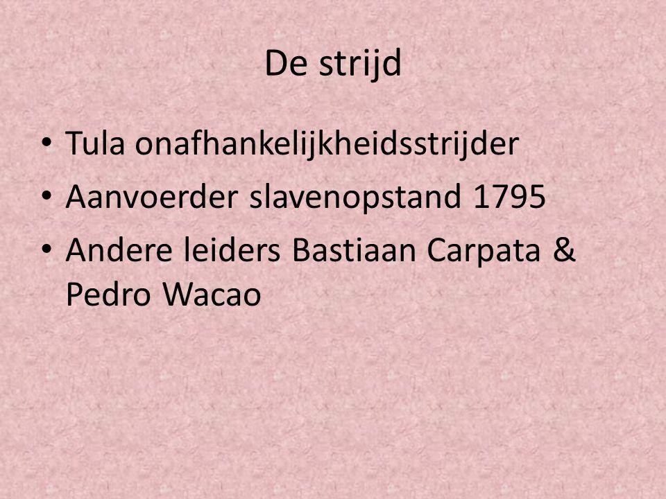 De strijd Tula onafhankelijkheidsstrijder Aanvoerder slavenopstand 1795 Andere leiders Bastiaan Carpata & Pedro Wacao