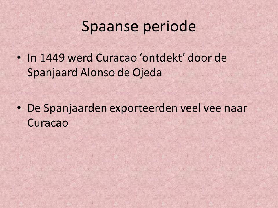Spaanse periode In 1449 werd Curacao 'ontdekt' door de Spanjaard Alonso de Ojeda De Spanjaarden exporteerden veel vee naar Curacao
