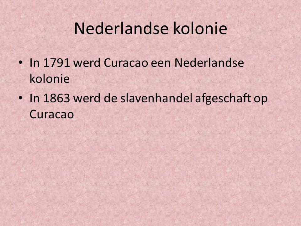 Nederlandse kolonie In 1791 werd Curacao een Nederlandse kolonie In 1863 werd de slavenhandel afgeschaft op Curacao
