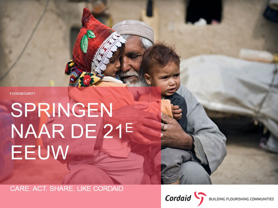 CARE. ACT. SHARE. LIKE CORDAID SPRINGEN NAAR DE 21 E EEUW FOODSECURITY