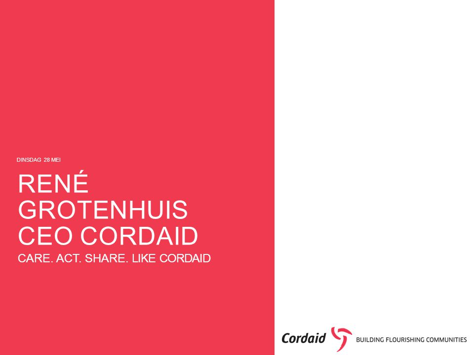 CARE. ACT. SHARE. LIKE CORDAID DINSDAG 28 MEI RENÉ GROTENHUIS CEO CORDAID