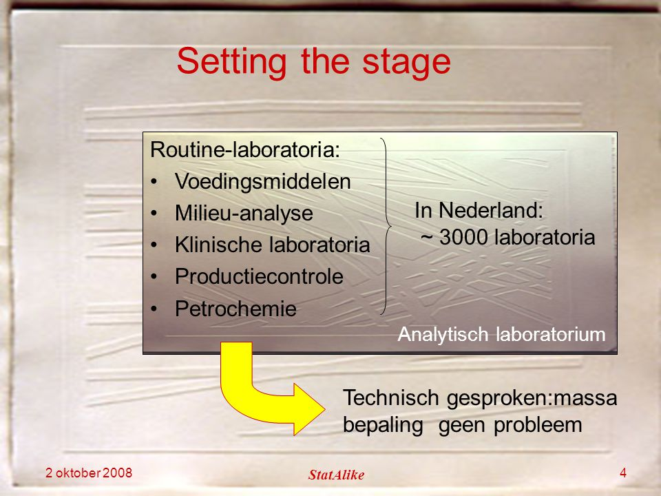 2 oktober 2008 StatAlike 4 Analytisch laboratorium Routine-laboratoria: Voedingsmiddelen Milieu-analyse Klinische laboratoria Productiecontrole Petroc