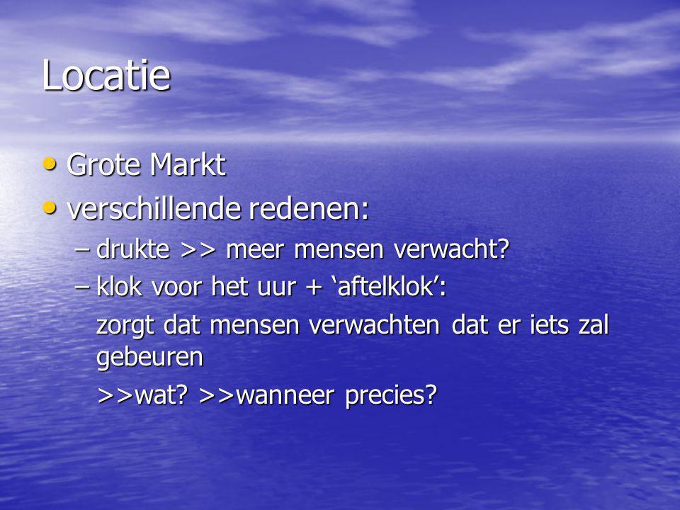 Locatie Grote Markt Grote Markt verschillende redenen: verschillende redenen: –drukte >> meer mensen verwacht? –klok voor het uur + 'aftelklok': zorgt