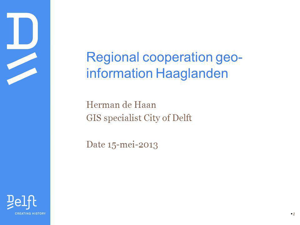 1 Regional cooperation geo- information Haaglanden Herman de Haan GIS specialist City of Delft Date 15-mei-2013