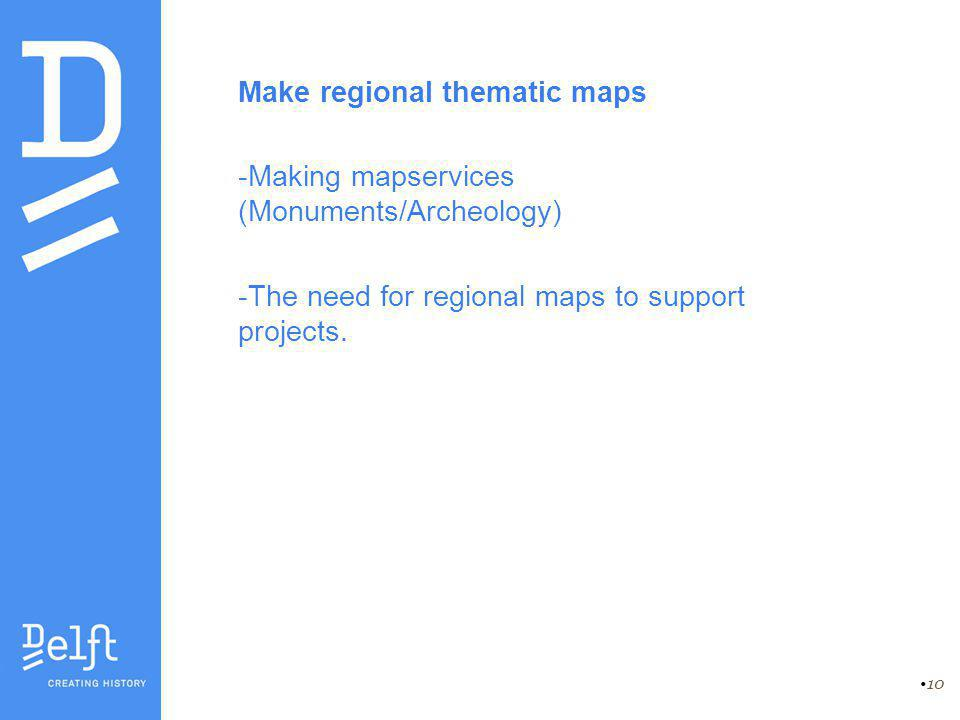 10 Make regional thematic maps -Making mapservices (Monuments/Archeology) -The need for regional maps to support projects.