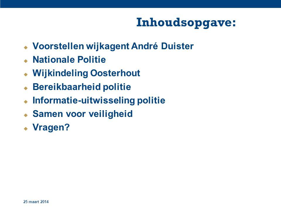 25 maart 2014 Inhoudsopgave:  Voorstellen wijkagent André Duister  Nationale Politie  Wijkindeling Oosterhout  Bereikbaarheid politie  Informatie-uitwisseling politie  Samen voor veiligheid  Vragen?