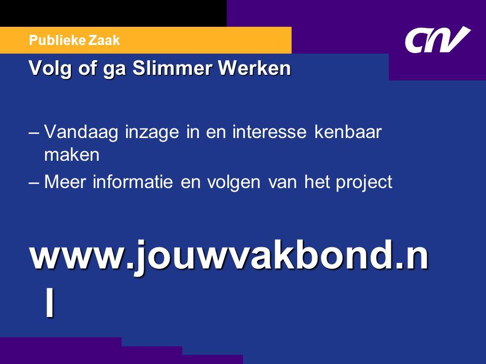 Publieke Zaak Volg of ga Slimmer Werken –Vandaag inzage in en interesse kenbaar maken –Meer informatie en volgen van het project www.jouwvakbond.n l