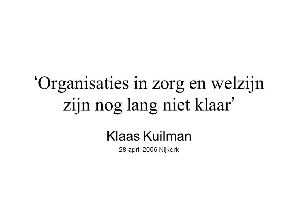 ' Organisaties in zorg en welzijn zijn nog lang niet klaar ' Klaas Kuilman 28 april 2006 Nijkerk