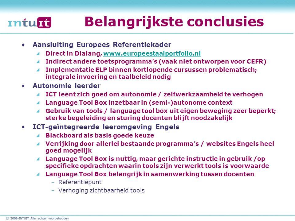 Belangrijkste conclusies Aansluiting Europees Referentiekader Direct in Dialang, www.europeestaalportfolio.nlwww.europeestaalportfolio.nl Indirect andere toetsprogramma's (vaak niet ontworpen voor CEFR) Implementatie ELP binnen kortlopende cursussen problematisch; integrale invoering en taalbeleid nodig Autonomie leerder ICT leent zich goed om autonomie / zelfwerkzaamheid te verhogen Language Tool Box inzetbaar in (semi-)autonome context Gebruik van tools / language tool box uit eigen beweging zeer beperkt; sterke begeleiding en sturing docenten blijft noodzakelijk ICT-geïntegreerde leeromgeving Engels Blackboard als basis goede keuze Verrijking door allerlei bestaande programma's / websites Engels heel goed mogelijk Language Tool Box is nuttig, maar gerichte instructie in gebruik /op specifieke opdrachten waarin tools zijn verwerkt tools is voorwaarde Language Tool Box belangrijk in samenwerking tussen docenten –Referentiepunt –Verhoging zichtbaarheid tools