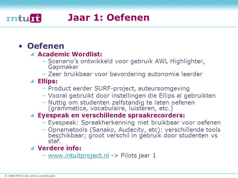 Jaar 1: Oefenen Oefenen Academic Wordlist: –Scenario's ontwikkeld voor gebruik AWL Highlighter, Gapmaker –Zeer bruikbaar voor bevordering autonomie leerder Ellips: –Product eerder SURF-project, auteursomgeving –Vooral gebruikt door instellingen die Ellips al gebruikten –Nuttig om studenten zelfstandig te laten oefenen (grammatica, vocabulaire, luisteren, etc.) Eyespeak en verschillende spraakrecorders: –Eyespeak: Spraakherkenning niet bruikbaar voor oefenen –Opnametools (Sanako, Audacity, etc): verschillende tools beschikbaar; groot verschil in gebruik door studenten vs staf.