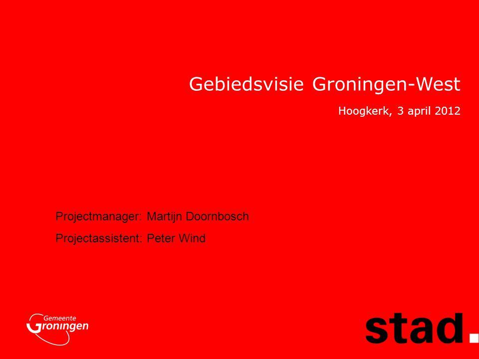 Gebiedsvisie Groningen-West Projectmanager: Martijn Doornbosch Projectassistent: Peter Wind Hoogkerk, 3 april 2012