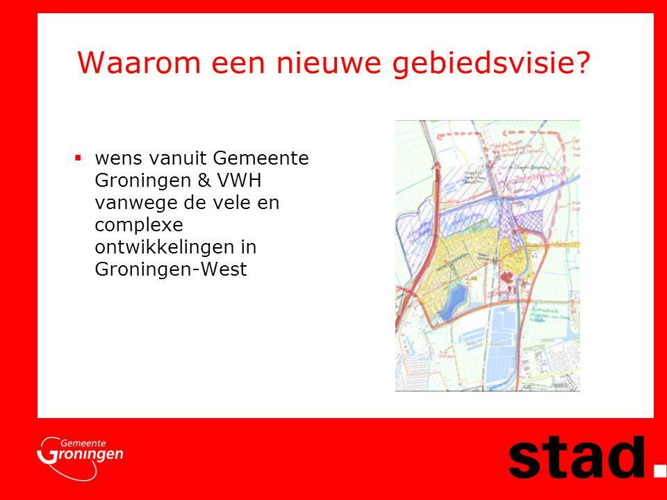 Waarom een nieuwe gebiedsvisie?  wens vanuit Gemeente Groningen & VWH vanwege de vele en complexe ontwikkelingen in Groningen-West