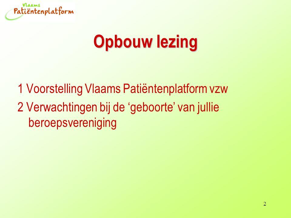 2 Opbouw lezing 1 Voorstelling Vlaams Patiëntenplatform vzw 2 Verwachtingen bij de 'geboorte' van jullie beroepsvereniging