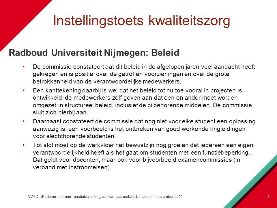 Instellingstoets kwaliteitszorg Radboud Universiteit Nijmegen: Beleid De commissie constateert dat dit beleid in de afgelopen jaren veel aandacht heeft gekregen en is positief over de getroffen voorzieningen en over de grote betrokkenheid van de verantwoordelijke medewerkers.