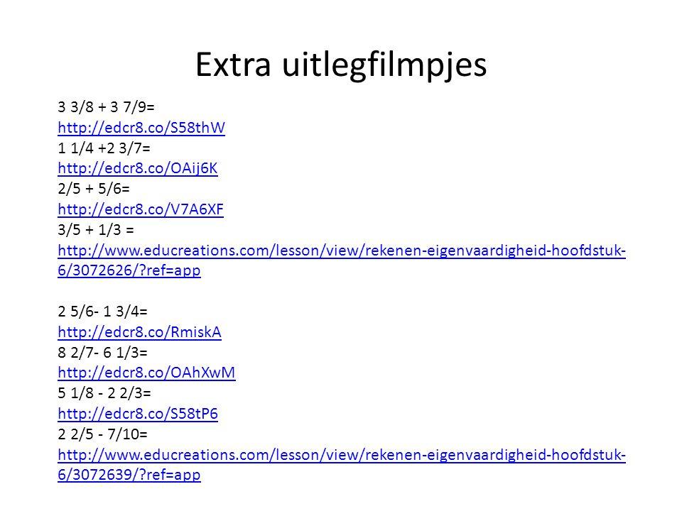 Extra uitlegfilmpjes 3 3/8 + 3 7/9= http://edcr8.co/S58thW 1 1/4 +2 3/7= http://edcr8.co/OAij6K 2/5 + 5/6= http://edcr8.co/V7A6XF 3/5 + 1/3 = http://www.educreations.com/lesson/view/rekenen-eigenvaardigheid-hoofdstuk- 6/3072626/?ref=app 2 5/6- 1 3/4= http://edcr8.co/RmiskA 8 2/7- 6 1/3= http://edcr8.co/OAhXwM 5 1/8 - 2 2/3= http://edcr8.co/S58tP6 2 2/5 - 7/10= http://www.educreations.com/lesson/view/rekenen-eigenvaardigheid-hoofdstuk- 6/3072639/?ref=app