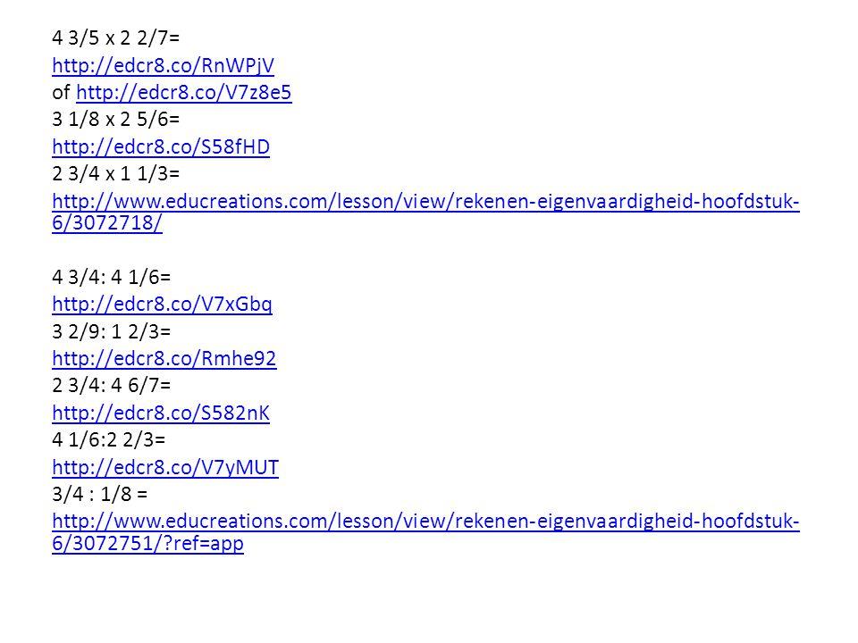 4 3/5 x 2 2/7= http://edcr8.co/RnWPjV of http://edcr8.co/V7z8e5http://edcr8.co/V7z8e5 3 1/8 x 2 5/6= http://edcr8.co/S58fHD 2 3/4 x 1 1/3= http://www.educreations.com/lesson/view/rekenen-eigenvaardigheid-hoofdstuk- 6/3072718/ 4 3/4: 4 1/6= http://edcr8.co/V7xGbq 3 2/9: 1 2/3= http://edcr8.co/Rmhe92 2 3/4: 4 6/7= http://edcr8.co/S582nK 4 1/6:2 2/3= http://edcr8.co/V7yMUT 3/4 : 1/8 = http://www.educreations.com/lesson/view/rekenen-eigenvaardigheid-hoofdstuk- 6/3072751/?ref=app