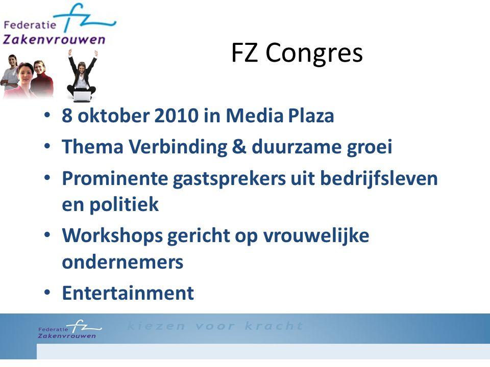 FZ Congres 8 oktober 2010 in Media Plaza Thema Verbinding & duurzame groei Prominente gastsprekers uit bedrijfsleven en politiek Workshops gericht op vrouwelijke ondernemers Entertainment
