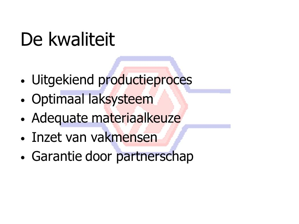 De kwaliteit Uitgekiend productieproces Optimaal laksysteem Adequate materiaalkeuze Inzet van vakmensen Garantie door partnerschap