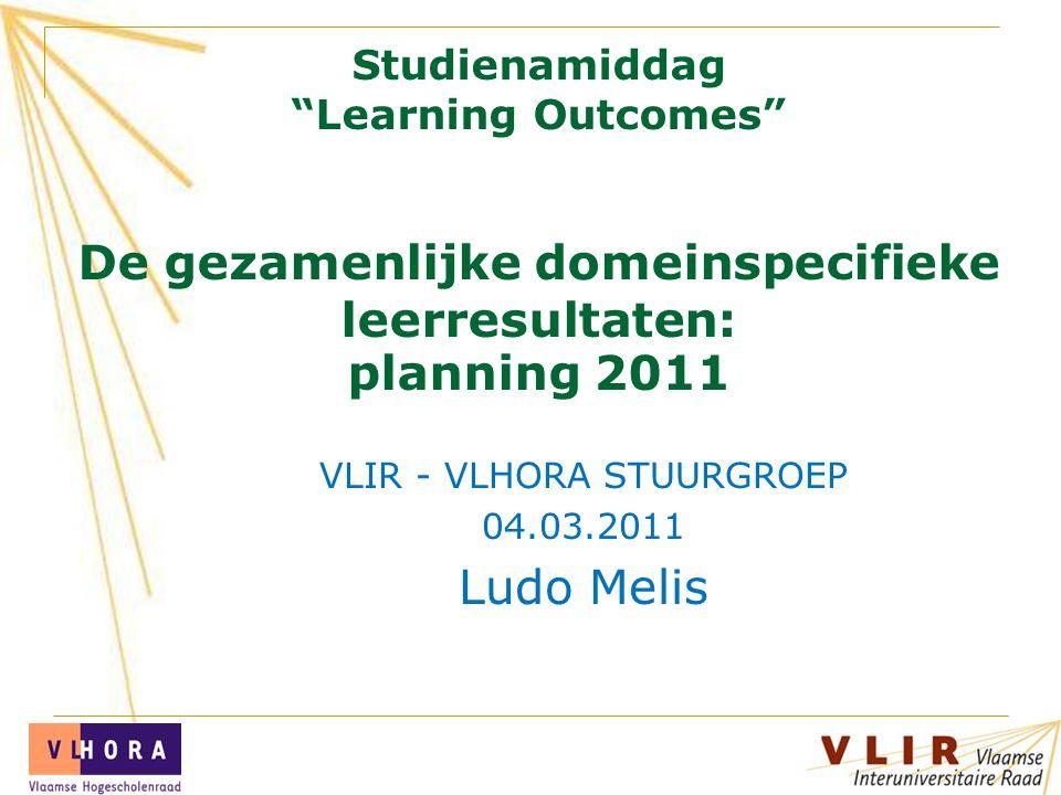 Studienamiddag Learning Outcomes De gezamenlijke domeinspecifieke leerresultaten: planning 2011 VLIR - VLHORA STUURGROEP 04.03.2011 Ludo Melis