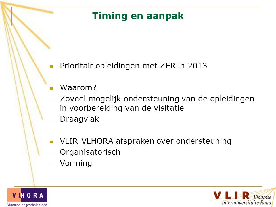 Timing en aanpak Prioritair opleidingen met ZER in 2013 Waarom? - Zoveel mogelijk ondersteuning van de opleidingen in voorbereiding van de visitatie -