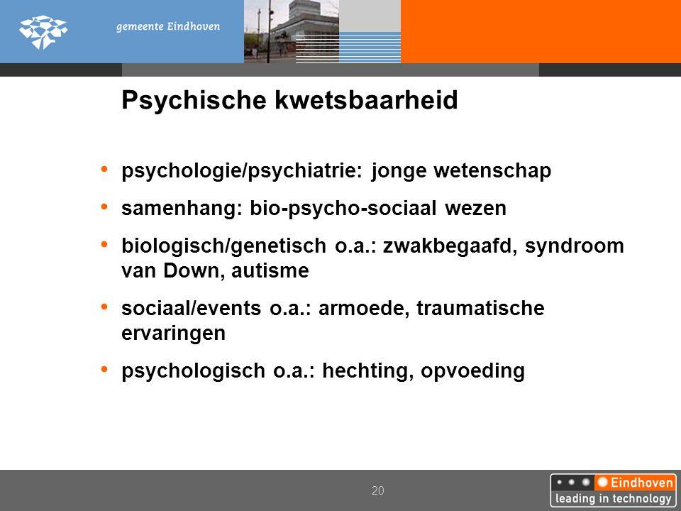 20 Psychische kwetsbaarheid psychologie/psychiatrie: jonge wetenschap samenhang: bio-psycho-sociaal wezen biologisch/genetisch o.a.: zwakbegaafd, synd