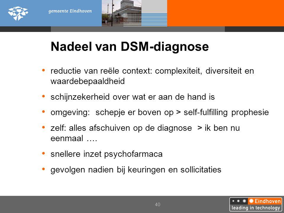 40 Nadeel van DSM-diagnose reductie van reële context: complexiteit, diversiteit en waardebepaaldheid schijnzekerheid over wat er aan de hand is omgev