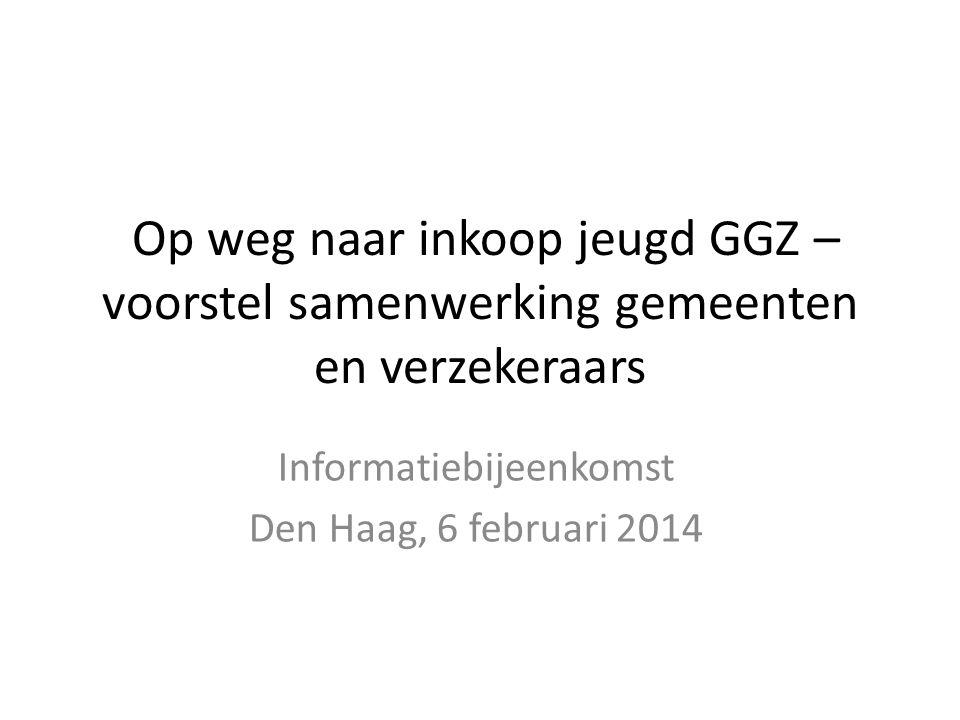 Op weg naar inkoop jeugd GGZ – voorstel samenwerking gemeenten en verzekeraars Informatiebijeenkomst Den Haag, 6 februari 2014