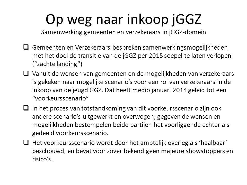  Gemeenten en Verzekeraars bespreken samenwerkingsmogelijkheden met het doel de transitie van de jGGZ per 2015 soepel te laten verlopen ( zachte landing )  Vanuit de wensen van gemeenten en de mogelijkheden van verzekeraars is gekeken naar mogelijke scenario's voor een rol van verzekeraars in de inkoop van de jeugd GGZ.