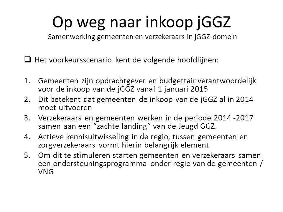  Het voorkeursscenario kent de volgende hoofdlijnen: 1.Gemeenten zijn opdrachtgever en budgettair verantwoordelijk voor de inkoop van de jGGZ vanaf 1 januari 2015 2.Dit betekent dat gemeenten de inkoop van de jGGZ al in 2014 moet uitvoeren 3.Verzekeraars en gemeenten werken in de periode 2014 -2017 samen aan een zachte landing van de Jeugd GGZ.