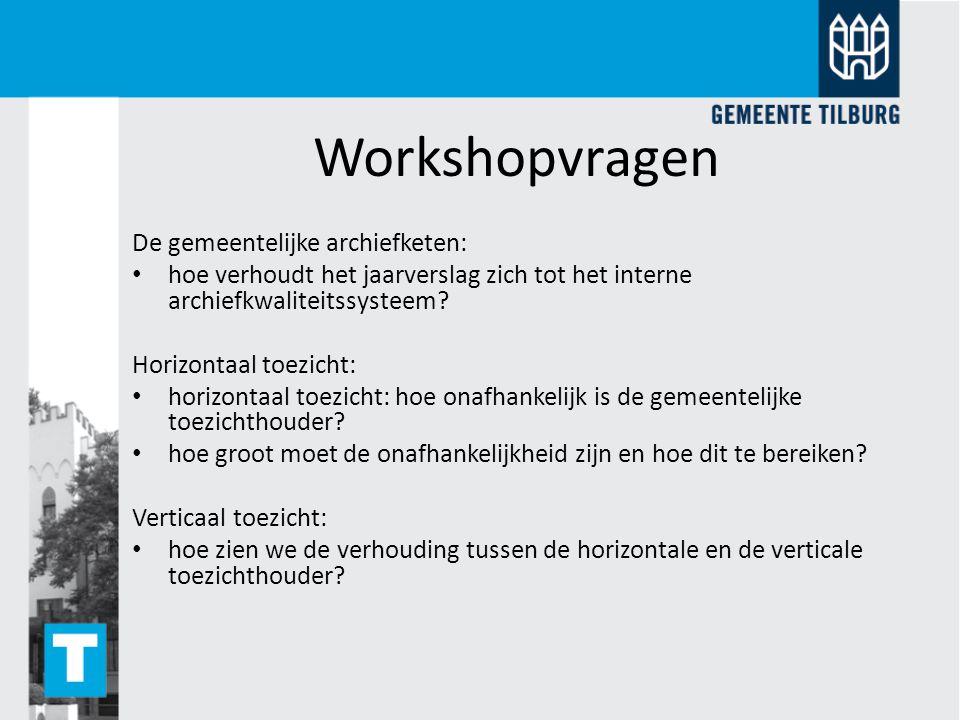 Workshopvragen De gemeentelijke archiefketen: hoe verhoudt het jaarverslag zich tot het interne archiefkwaliteitssysteem? Horizontaal toezicht: horizo