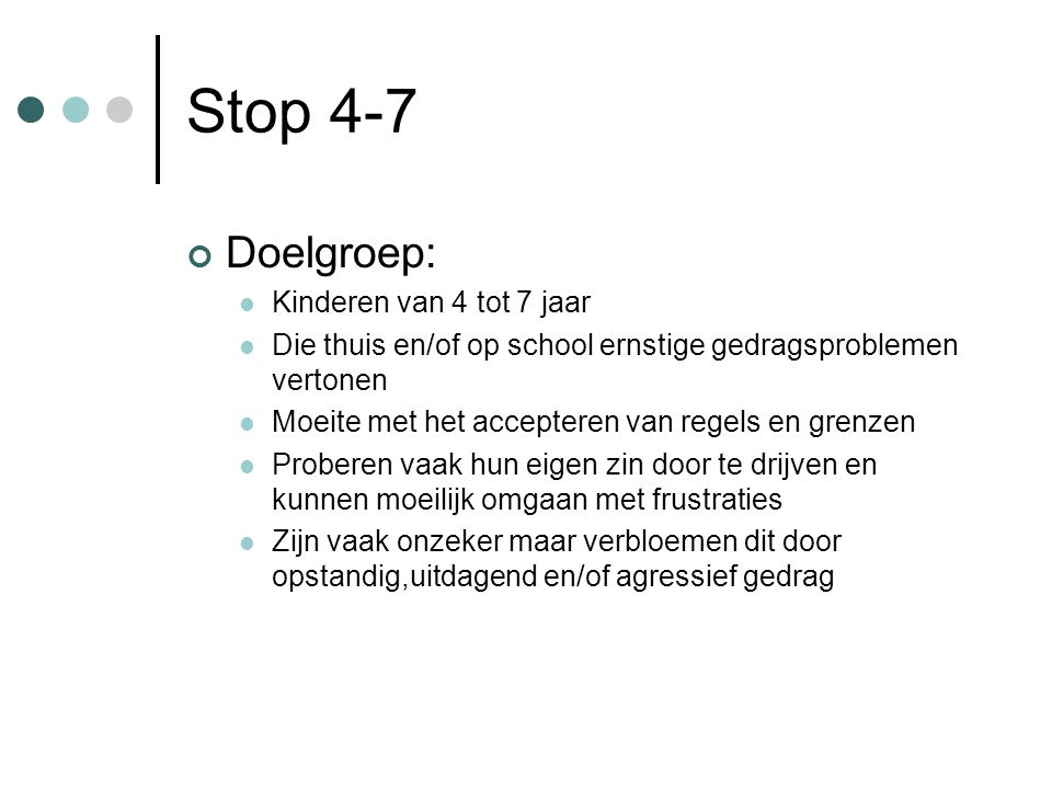 Stop 4-7 Doelgroep: Kinderen van 4 tot 7 jaar Die thuis en/of op school ernstige gedragsproblemen vertonen Moeite met het accepteren van regels en gre