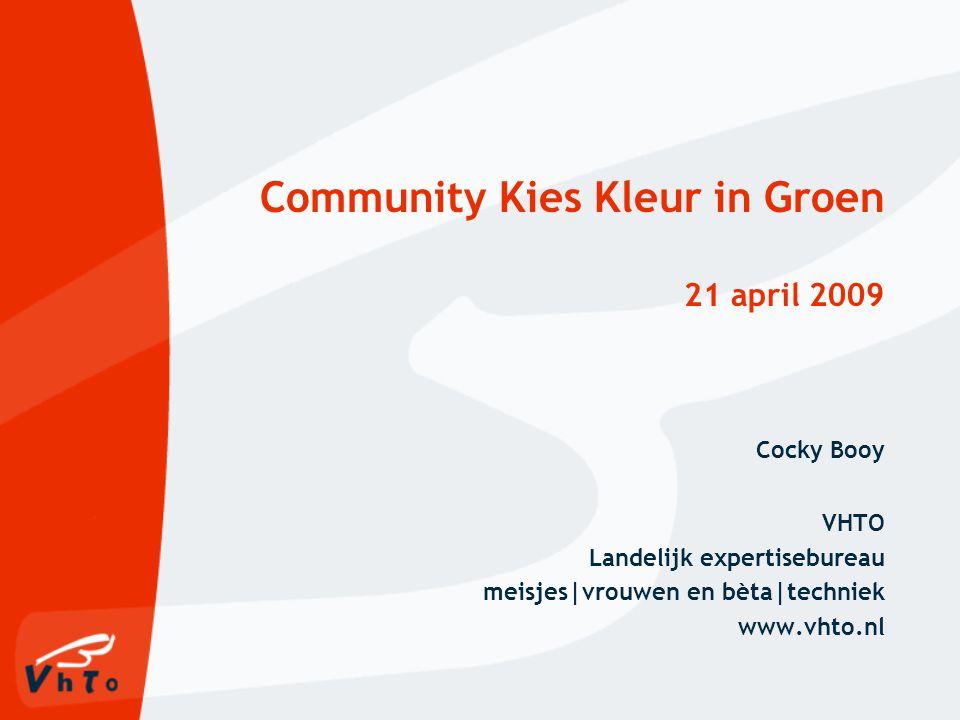 Community Kies Kleur in Groen 21 april 2009 Cocky Booy VHTO Landelijk expertisebureau meisjes|vrouwen en bèta|techniek www.vhto.nl