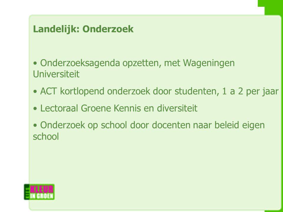 Landelijk: Onderzoek Onderzoeksagenda opzetten, met Wageningen Universiteit ACT kortlopend onderzoek door studenten, 1 a 2 per jaar Lectoraal Groene Kennis en diversiteit Onderzoek op school door docenten naar beleid eigen school