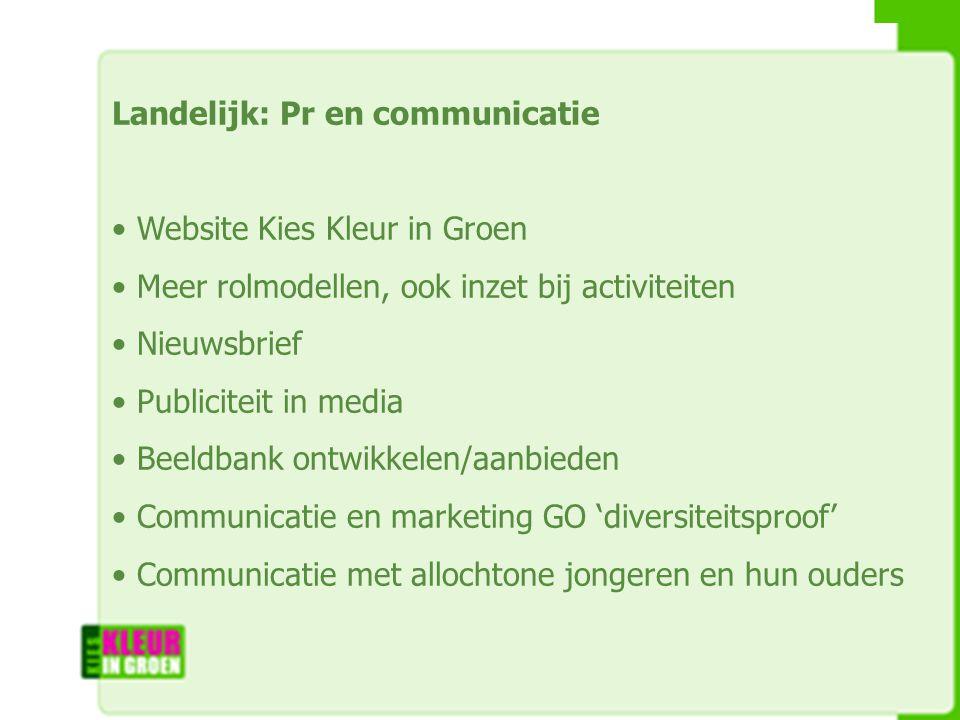 Landelijk: Pr en communicatie Website Kies Kleur in Groen Meer rolmodellen, ook inzet bij activiteiten Nieuwsbrief Publiciteit in media Beeldbank ontwikkelen/aanbieden Communicatie en marketing GO 'diversiteitsproof' Communicatie met allochtone jongeren en hun ouders