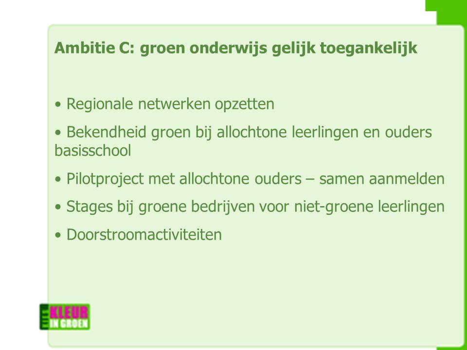 Ambitie C: groen onderwijs gelijk toegankelijk Regionale netwerken opzetten Bekendheid groen bij allochtone leerlingen en ouders basisschool Pilotproject met allochtone ouders – samen aanmelden Stages bij groene bedrijven voor niet-groene leerlingen Doorstroomactiviteiten