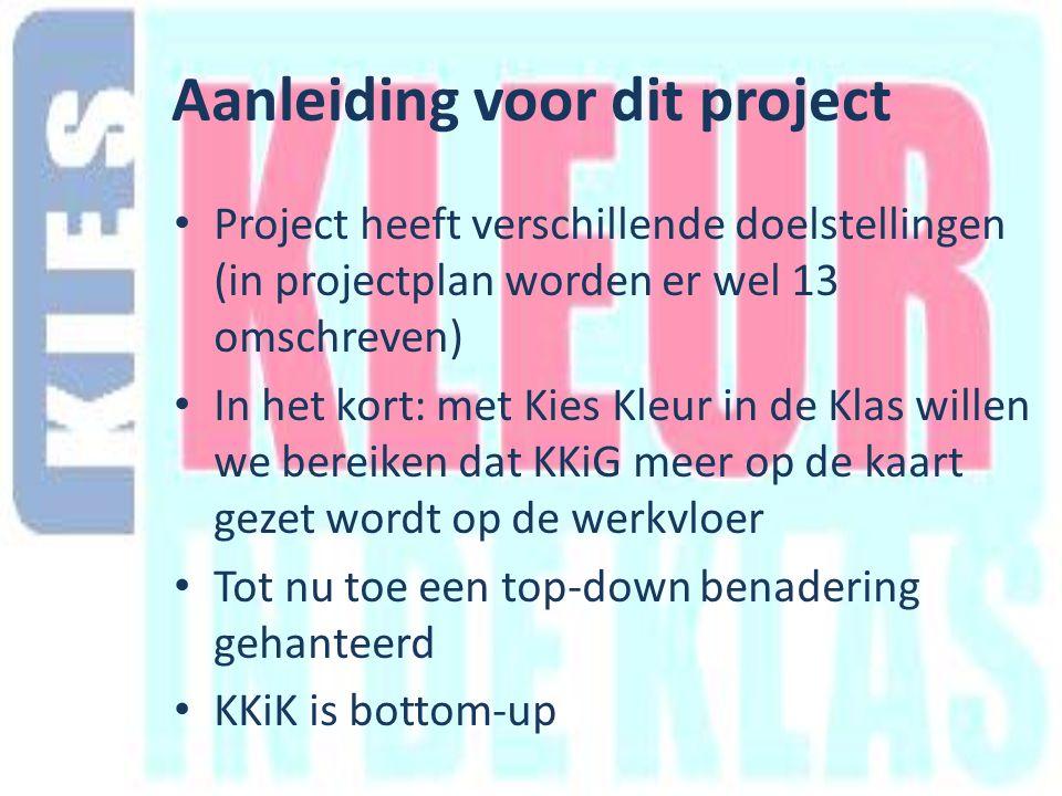 Aanleiding voor dit project Project heeft verschillende doelstellingen (in projectplan worden er wel 13 omschreven) In het kort: met Kies Kleur in de Klas willen we bereiken dat KKiG meer op de kaart gezet wordt op de werkvloer Tot nu toe een top-down benadering gehanteerd KKiK is bottom-up