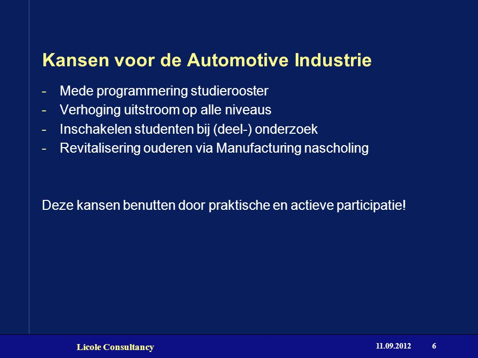 Kansen voor de Automotive Industrie 11.09.2012 Licole Consultancy 6 -Mede programmering studierooster -Verhoging uitstroom op alle niveaus -Inschakele