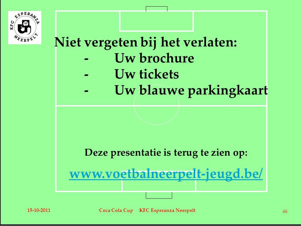 Niet vergeten bij het verlaten: -Uw brochure -Uw tickets -Uw blauwe parkingkaart Deze presentatie is terug te zien op: www.voetbalneerpelt-jeugd.be/ 15-10-2011Coca Cola Cup KFC Esperanza Neerpelt 46