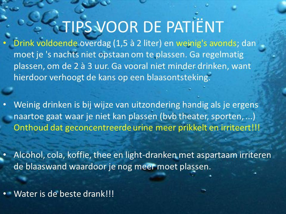 TIPS VOOR DE PATIËNT Drink voldoende overdag (1,5 à 2 liter) en weinig's avonds; dan moet je 's nachts niet opstaan om te plassen. Ga regelmatig plass